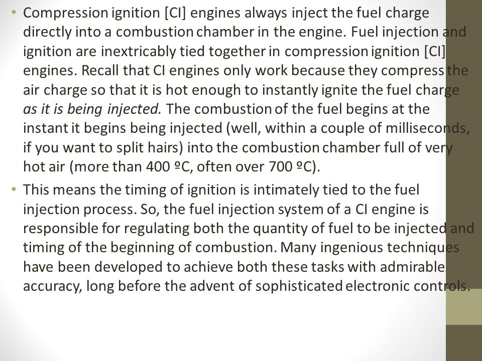 Compression ignition [CI] engines always inject the fuel charge directly into a combustion chamber in the engine. Fuel injection and ignition are inextricably tied together in compression ignition [CI] engines. Recall that CI engines only work because they compress the air charge so that it is hot enough to instantly ignite the fuel charge as it is being injected. The combustion of the fuel begins at the instant it begins being injected (well, within a couple of milliseconds, if you want to split hairs) into the combustion chamber full of very hot air (more than 400 ºC, often over 700 ºC).